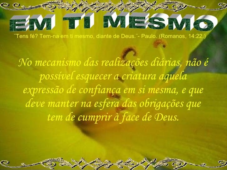 ¨Tens fé? Tem-na em ti mesmo, diante de Deus.¨- Paulo. (Romanos, 14:22.)     No mecanismo das realizações diárias, não é  ...