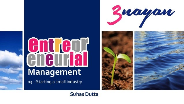 Management 03 – Starting a small industry Suhas Dutta