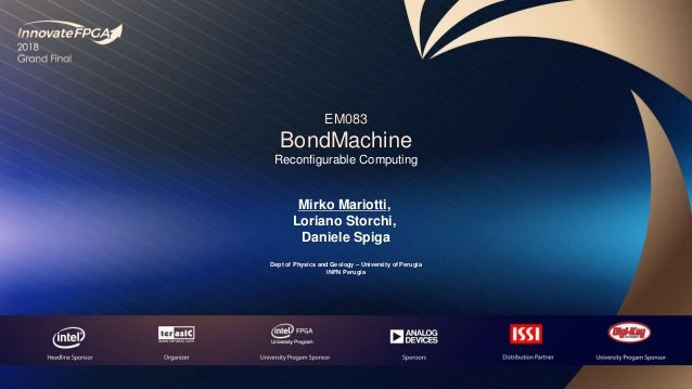 EM083 BondMachine Reconfigurable Computing Mirko Mariotti, Loriano Storchi, Daniele Spiga Dept of Physics and Geology – Un...