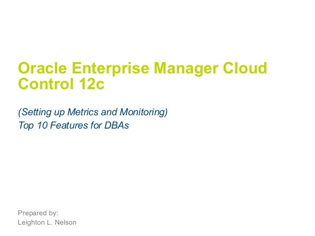 Oracle Enterprise Manager Cloud  Control 12c  (Setting up Metrics and Monitoring)  Top 10 Features for DBAs  Prepared by: ...