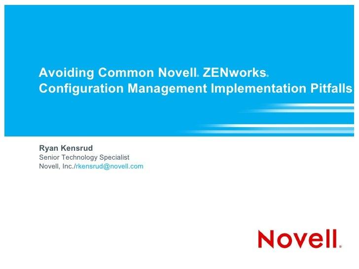 Avoiding Common Novell ZENworks    ®   ®    Configuration Management Implementation Pitfalls    Ryan Kensrud Senior Techno...