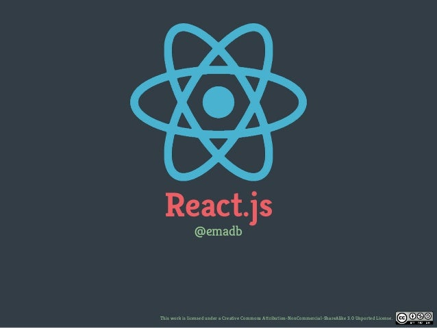 React.js @emadb This work is licensed under a Creative Commons Attribution-NonCommercial-ShareAlike 3.0 Unported License.