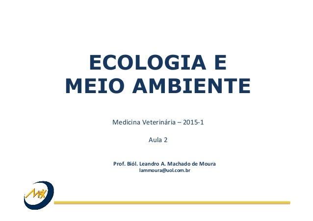 ECOLOGIA E MEIO AMBIENTE Medicina  Veterinária  –  2015-‐1      Aula  2   Prof.  Biól.  Leandro  A. ...