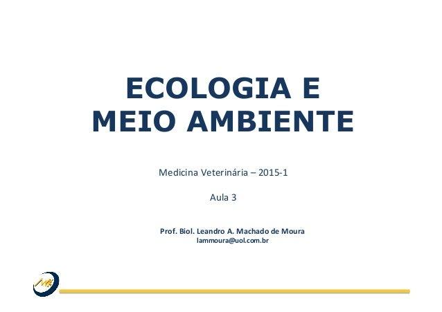 ECOLOGIA E MEIO AMBIENTE Medicina  Veterinária  –  2015-‐1      Aula  3   Prof.  Biol.  Leandro  A. ...