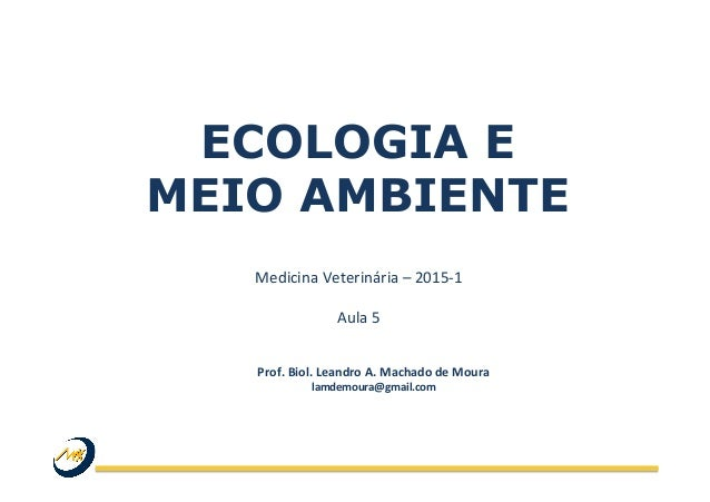 ECOLOGIA E MEIO AMBIENTE Medicina  Veterinária  –  2015-‐1      Aula  5   Prof.  Biol.  Leandro  A. ...