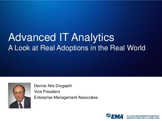 IT & DATA MANAGEMENT RESEARCH, INDUSTRY ANALYSIS & CONSULTING Advanced IT Analytics A Look at Real Adoptions in the Real W...