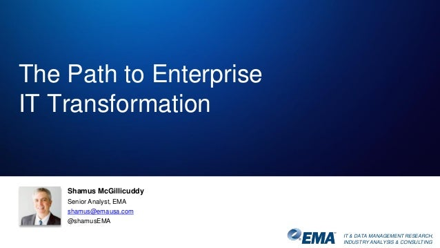 IT & DATA MANAGEMENT RESEARCH, INDUSTRY ANALYSIS & CONSULTING The Path to Enterprise IT Transformation Shamus McGillicuddy...