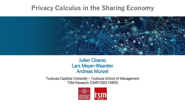 Privacy Calculus in the Sharing Economy Julien Cloarec Lars Meyer-Waarden Andreas Munzel Toulouse Capitole University – To...