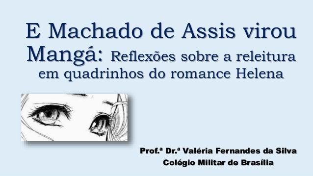 E Machado de Assis virou Mangá: Reflexões sobre a releitura em quadrinhos do romance Helena Prof.ª Dr.ª Valéria Fernandes ...