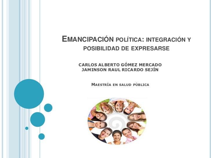 EMANCIPACIÓN POLÍTICA: INTEGRACIÓN Y     POSIBILIDAD DE EXPRESARSE    CARLOS ALBERTO GÓMEZ MERCADO     JAMINSON RAUL RICAR...
