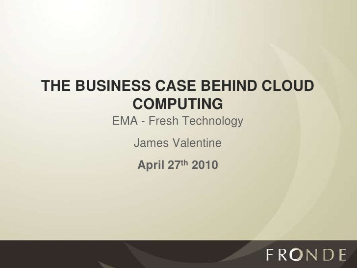 THE BUSINESS CASE BEHIND CLOUD COMPUTING<br />EMA - Fresh Technology<br />James Valentine<br />April 27th 2010<br />