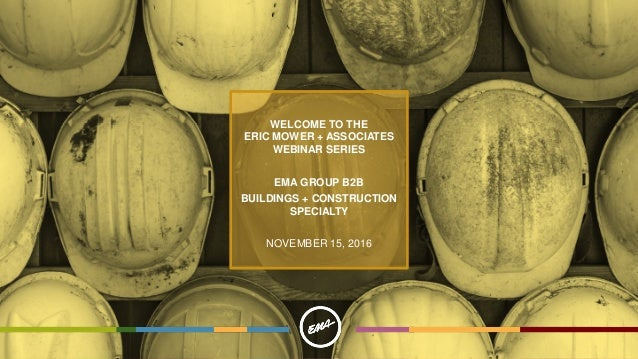 WELCOME TO THE ERIC MOWER + ASSOCIATES WEBINAR SERIES EMA GROUP B2B BUILDINGS + CONSTRUCTION SPECIALTY NOVEMBER 15, 2016