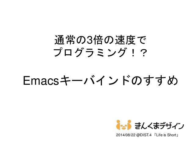 通常の3倍の速度で プログラミング!? Emacsキーバインドのすすめ 2014/08/22 @DIST.4 「Life is Short」