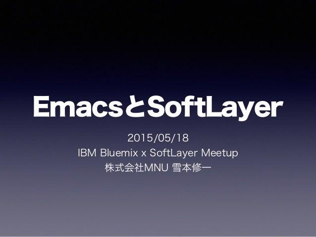 EmacsとSoftLayer 2015/05/18 IBM Bluemix x SoftLayer Meetup 株式会社MNU 雪本修一