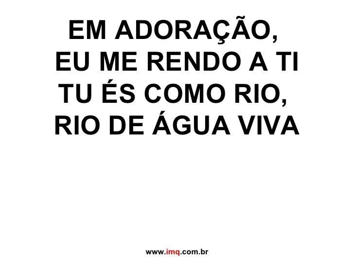 EM ADORAÇÃO,  EU ME RENDO A TI TU ÉS COMO RIO,  RIO DE ÁGUA VIVA www. imq .com.br