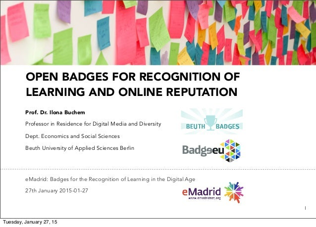 1 OPEN BADGES FOR RECOGNITION OF LEARNING AND ONLINE REPUTATION Prof. Dr. Ilona Buchem Professor in Residence for Digital ...