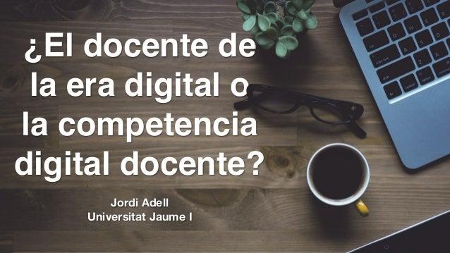 ¿El docente de la era digital o la competencia digital docente? Jordi Adell Universitat Jaume I
