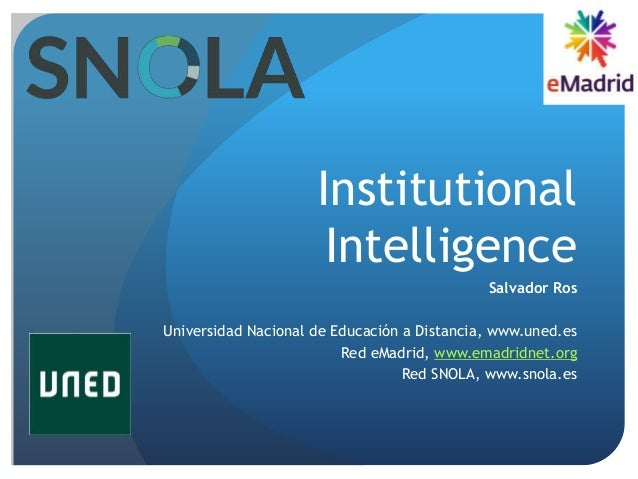 Institutional Intelligence Salvador Ros Universidad Nacional de Educación a Distancia, www.uned.es Red eMadrid, www.emadri...