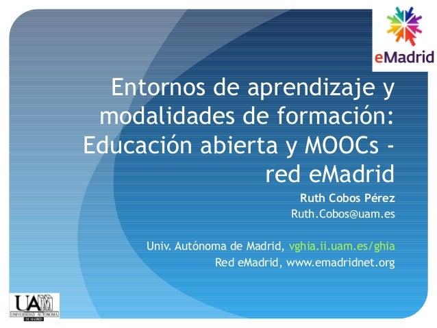 Entornos de aprendizaje y modalidades de formación: Educación abierta y MOOCs - red eMadrid Ruth Cobos Pérez Ruth.Cobos@ua...
