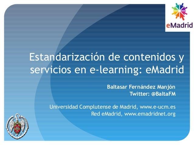 Estandarización de contenidos y servicios en e-learning: eMadrid Baltasar Fernández Manjón Twitter: @BaltaFM Universidad C...