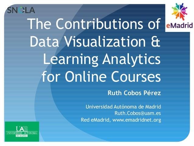 The Contributions of Data Visualization & Learning Analytics for Online Courses Ruth Cobos Pérez Universidad Autónoma de M...