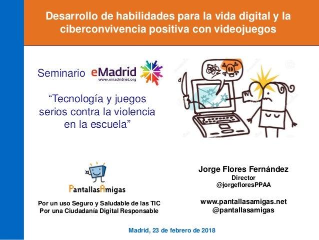 Madrid, 23 de febrero de 2018 Jorge Flores Fernández Director @jorgefloresPPAA www.pantallasamigas.net @pantallasamigas Po...