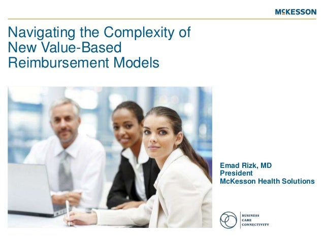 Navigating the Complexity of New Value-Based Reimbursement Models  Emad Rizk, MD President McKesson Health Solutions