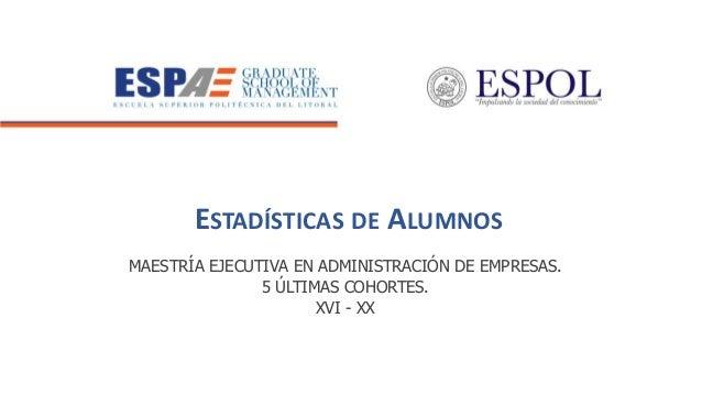 ESTADÍSTICAS DE ALUMNOS MAESTRÍA EJECUTIVA EN ADMINISTRACIÓN DE EMPRESAS. 5 ÚLTIMAS COHORTES. XVI - XX