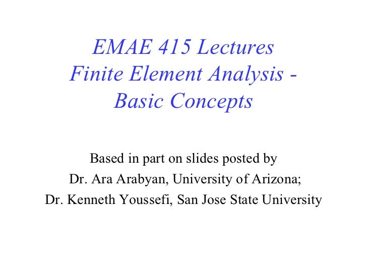 EMAE 415 Lectures Finite Element Analysis - Basic Concepts Based in part on slides posted by Dr. Ara Arabyan, University o...