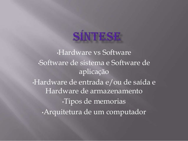 •Hardware vs Software •Software de sistema e Software de aplicação •Hardware de entrada e/ou de saída e Hardware de armaze...