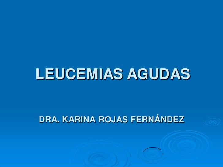 LEUCEMIAS AGUDAS  DRA. KARINA ROJAS FERNÁNDEZ