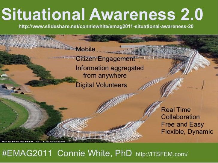 <ul>Situational Awareness 2.0 http://www.slideshare.net/conniewhite/emag2011-situational-awareness-20 </ul><ul><li>Mobile