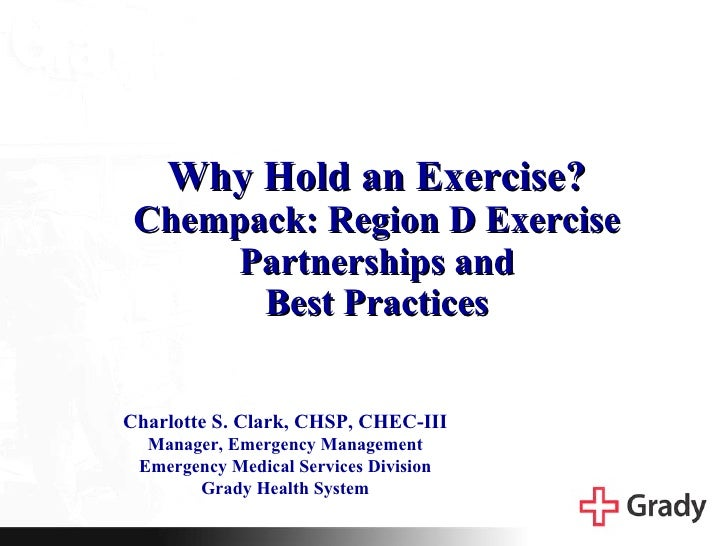 Why Hold an Exercise? Chempack: Region D Exercise Partnerships and Best Practices Charlotte S. Clark, CHSP, CHEC-III Manag...