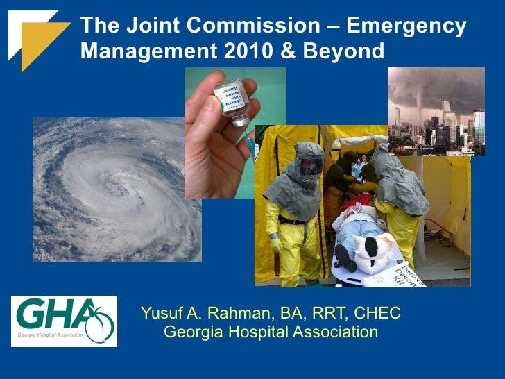 The Joint Commission – Emergency Management 2010 & Beyond Yusuf A. Rahman, BA, RRT, CHEC Georgia Hospital Association