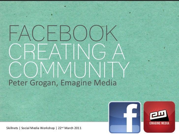 FACEBOOK CREATING A COMMUNITY Peter Grogan, Emagine Media