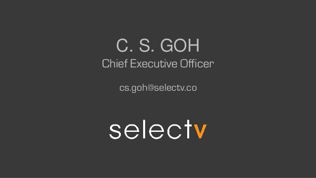 C. S. GOH Chief Executive Officer cs.goh@selectv.co