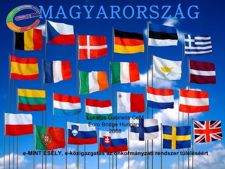 MAGYARORSZÁG e-MINT ESÉLY, e-közigazgatás az önkormányzati rendszer túléléséért r Lakatos Gabriella CeM Euro Bridge Hungar...