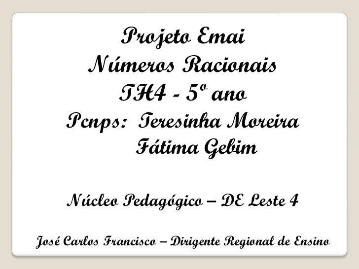 Projeto Emai         Números Racionais           TH4 - 5º ano     Pcnps: Teresinha Moreira            Fátima Gebim     Núc...