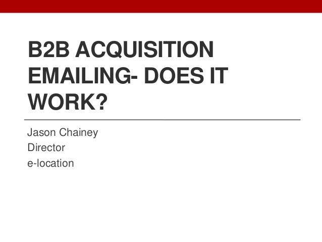 B2B ACQUISITION EMAILING- DOES IT WORK? Jason Chainey Director e-location
