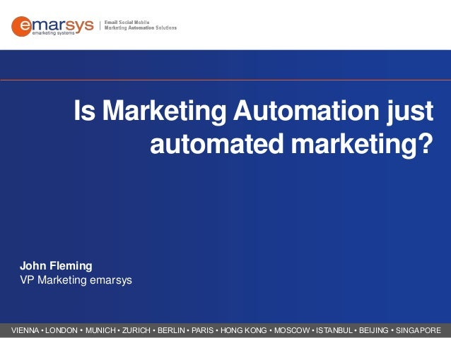 Is Marketing Automation just automated marketing?  John Fleming VP Marketing emarsys  VIENNA • LONDON • MUNICH • ZURICH • ...