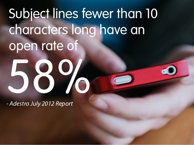 Subject lines fewer than 10 characters long have an open rate of  58% - Adestra July 2012 Report