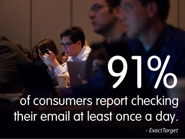 91%  of consumers report checking their email at least once a day. - ExactTarget