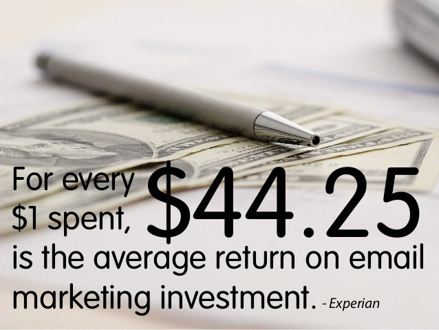 $44.25  For every $1 spent, is the average return on email marketing investment. - Experian