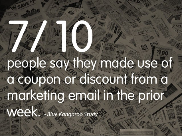 7/ 10  people say they made use of a coupon or discount from a marketing email in the prior week. - Blue Kangaroo Study