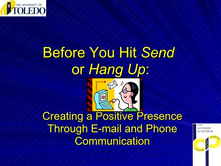 Before You Hit  Send  or  Hang Up : Creating a Positive Presence Through E-mail and Phone Communication