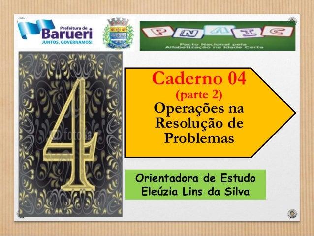 Caderno 04  (parte 2)  Operações na  Resolução de  Problemas  Orientadora de Estudo  Eleúzia Lins da Silva
