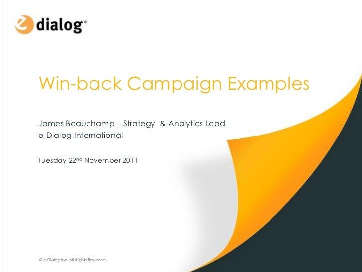 Win-back Campaign ExamplesJames Beauchamp – Strategy & Analytics Leade-Dialog InternationalTuesday 22nd November 2011© e-D...