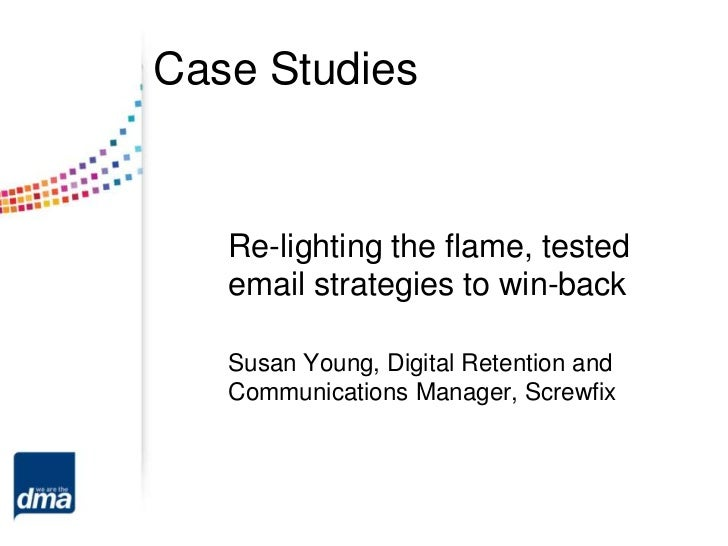 Case Studies   Re-lighting the flame, tested   email strategies to win-back   Susan Young, Digital Retention and   Communi...