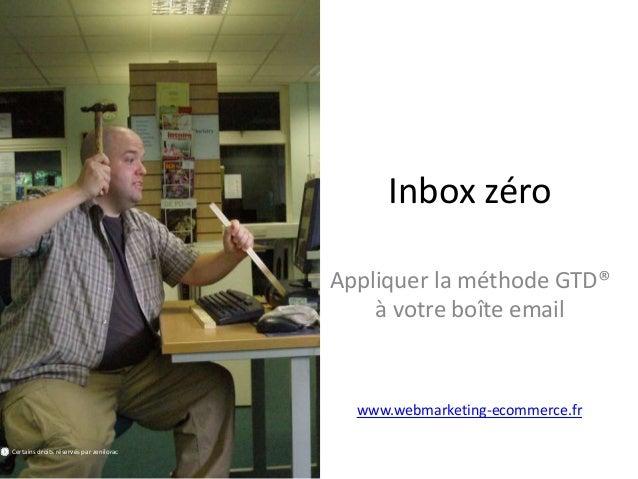 Inbox zéro Appliquer la méthode GTD® à votre boîte email www.webmarketing-ecommerce.fr Certains droits réservés par zenilo...