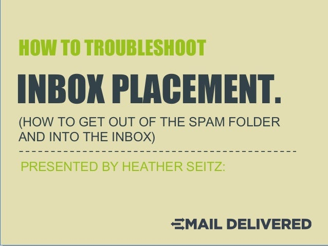 HOW TO TROUBLESHOOT INBOX PLACEMENT. (HOW TO GET OUT OF THE SPAM FOLDER AND INTO THE INBOX) PRESENTED BY HEATHER SEITZ: